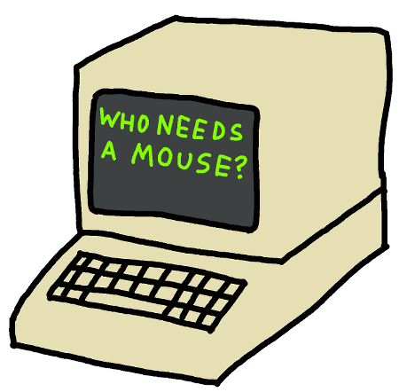 "An old computer with a black background and green text which says, ""who needs a mouse?"""